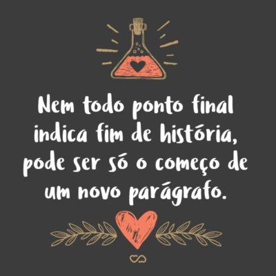 Frase de Amor - Nem todo ponto final indica fim de história, pode ser só o começo de um novo parágrafo.