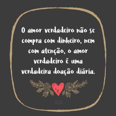 Frase de Amor - O amor verdadeiro não se compra com dinheiro, nem com atenção, o amor verdadeiro é uma verdadeira doação diária.