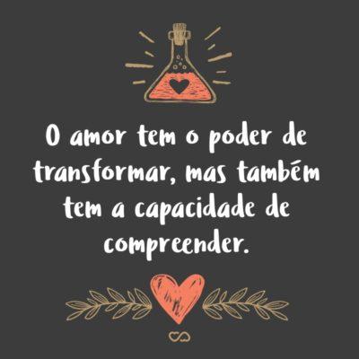 Frase de Amor - O amor tem o poder de transformar, mas também tem a capacidade de compreender.
