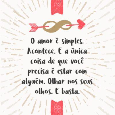 Frase de Amor - O amor é simples. Acontece. E a única coisa de que você precisa é estar com alguém. Olhar nos seus olhos. E basta.