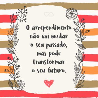 Frase de Amor - O arrependimento não vai mudar o seu passado, mas pode transformar o seu futuro.