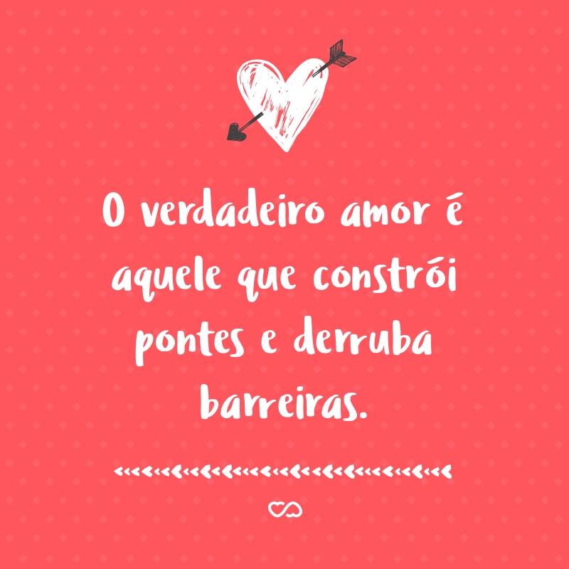 Frase de Amor - O verdadeiro amor é aquele que constrói pontes e derruba barreiras.