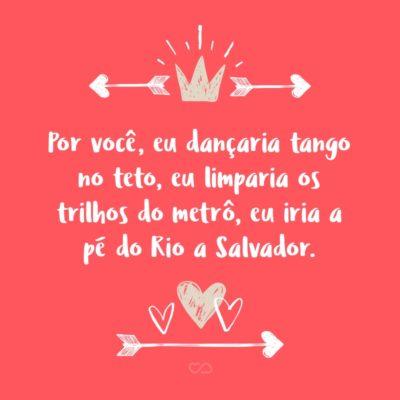 Frase de Amor - Por você, eu dançaria tango no teto, eu limparia os trilhos do metrô, eu iria a pé do Rio a Salvador.