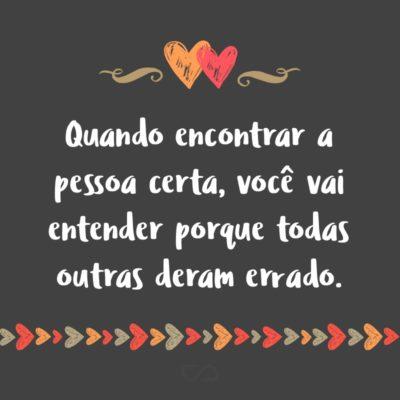 Frase de Amor - Quando encontrar a pessoa certa, você vai entender porque todas outras deram errado.