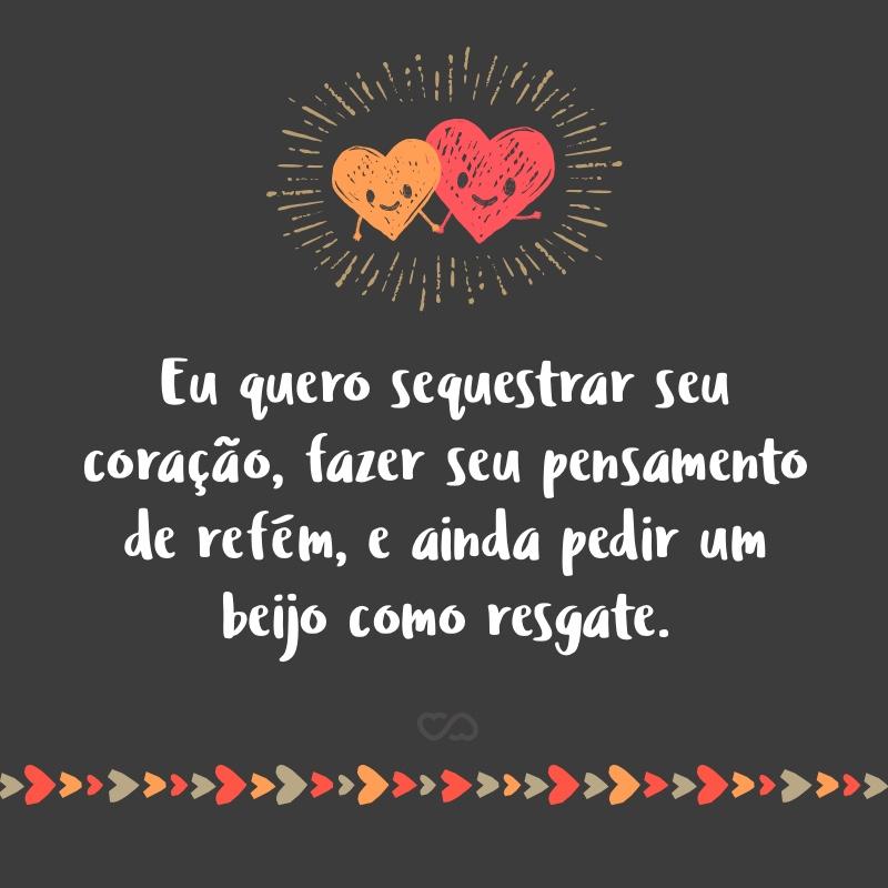 Frase de Amor - Eu quero sequestrar seu coração, fazer seu pensamento de refém, e ainda pedir um beijo como resgate.
