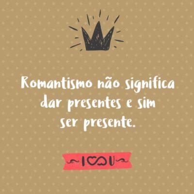 Frase de Amor - Romantismo não significa dar presentes e sim ser presente.