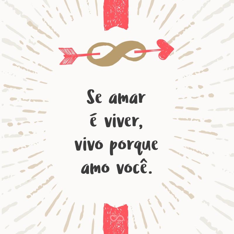Frase de Amor - Se amar é viver, vivo porque amo você.