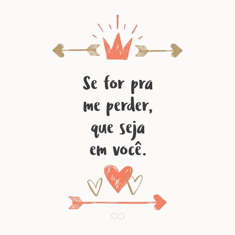 Frase de Amor - Se for pra me perder, que seja em você.