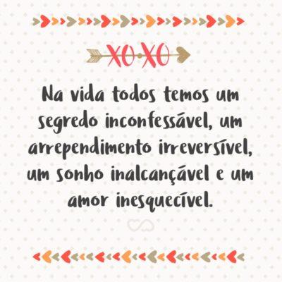 Frase de Amor - Na vida todos temos um segredo inconfessável, um arrependimento irreversível, um sonho inalcançável e um amor inesquecível.