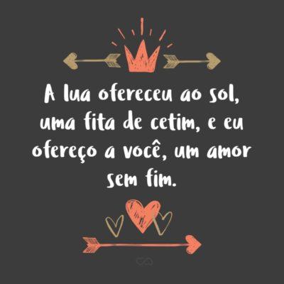 Frase de Amor - A lua ofereceu ao sol, uma fita de cetim, e eu ofereço a você, um amor sem fim.