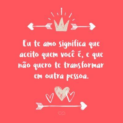 Frase de Amor - Eu te amo significa que aceito quem você é, e que não quero te transformar em outra pessoa.