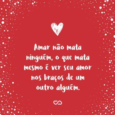 Frase de Amor - Amar não mata ninguém, o que mata mesmo é ver seu amor nos braços de um outro alguém.