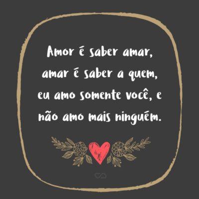 Frase de Amor - Amor é saber amar, amar é saber a quem, eu amo somente você, e não amo mais ninguém.