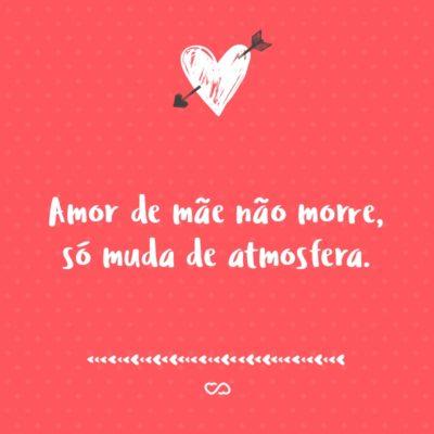 Frase de Amor - Amor de mãe não morre, só muda de atmosfera.