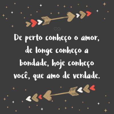 Frase de Amor - De perto conheço o amor, de longe conheço a bondade, hoje conheço você, que amo de verdade.