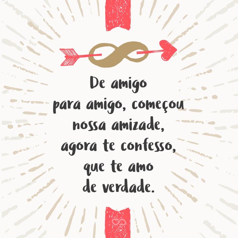 Frase de Amor - De amigo para amigo, começou nossa amizade, agora te confesso, que te amo de verdade.