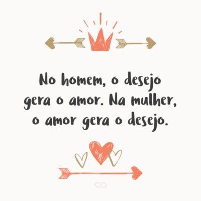 Frase de Amor - No homem, o desejo gera o amor. Na mulher, o amor gera o desejo.