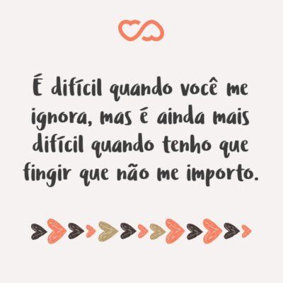 Frase de Amor - É difícil quando você me ignora, mas é ainda mais difícil quando tenho que fingir que não me importo.