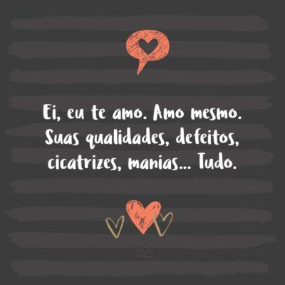 Frase de Amor - Ei, eu te amo. Amo mesmo. Suas qualidades, defeitos, cicatrizes, manias… Tudo.