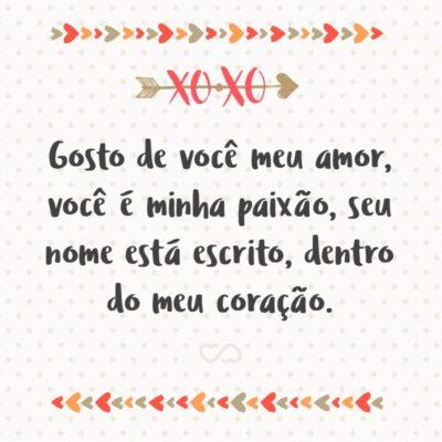 Frase de Amor - Gosto de você meu amor, você é minha paixão, seu nome está escrito, dentro do meu coração.