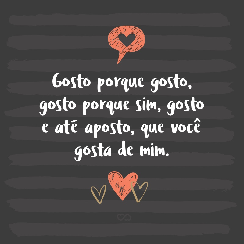 Frase de Amor - Gosto porque gosto, gosto porque sim, gosto e até aposto, que você gosta de mim.