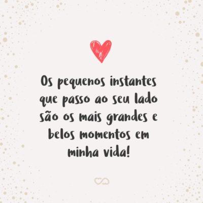 Frase de Amor - Os pequenos instantes que passo ao seu lado são os mais grandes e belos momentos em minha vida!