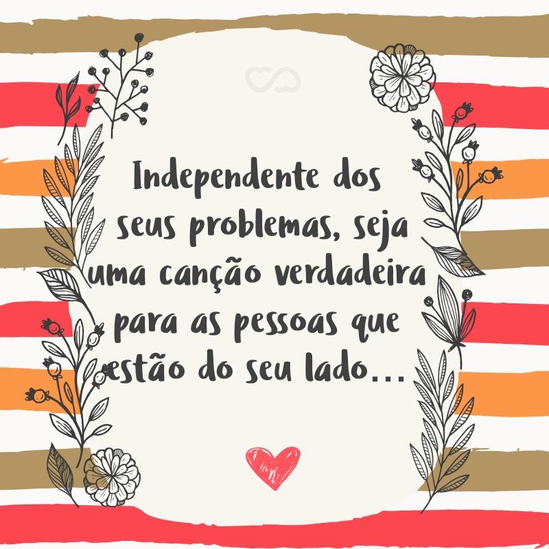 Frase de Amor - Independente dos seus problemas, seja uma canção verdadeira para as pessoas que estão do seu lado.