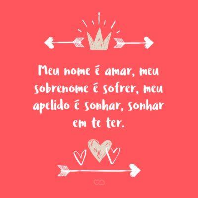 Frase de Amor - Meu nome é amar, meu sobrenome é sofrer, meu apelido é sonhar, sonhar em te ter.
