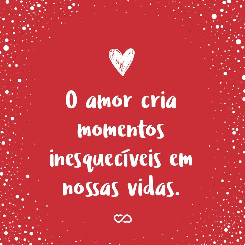 Frase de Amor - O amor cria momentos inesquecíveis em nossas vidas.