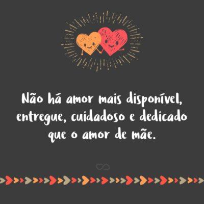 Frase de Amor - Não há amor mais disponível, entregue, cuidadoso e dedicado que o amor de mãe.