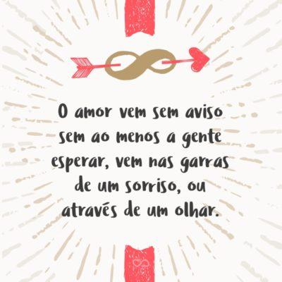 Frase de Amor - O amor vem sem aviso sem ao menos a gente esperar, vem nas garras de um sorriso, ou através de um olhar.