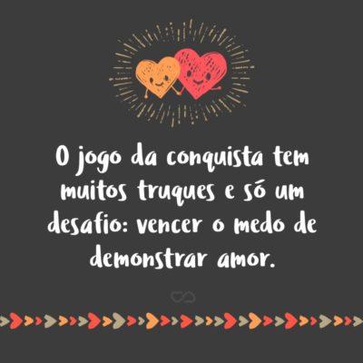 Frase de Amor - O jogo da conquista tem muitos truques e só um desafio: vencer o medo de demonstrar amor.