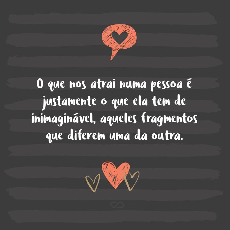 Frase de Amor - O que nos atrai numa pessoa é justamente o que ela tem de inimaginável, aqueles fragmentos que diferem uma da outra.