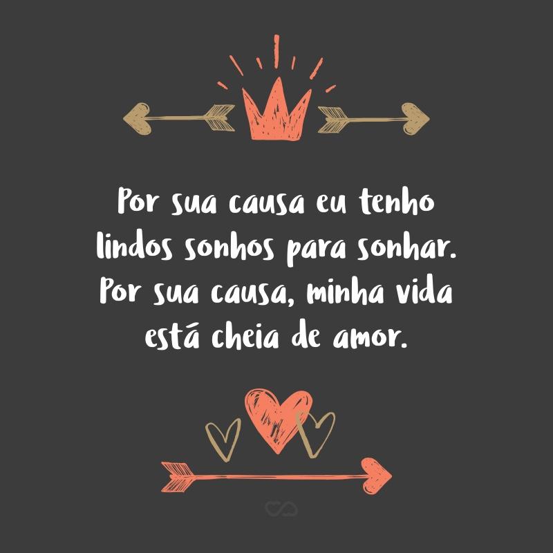 Frase de Amor - Por sua causa eu tenho lindos sonhos para sonhar. Por sua causa, minha vida está cheia de amor.