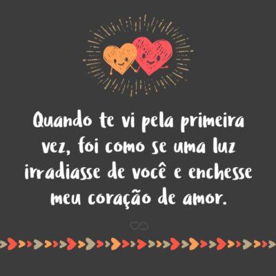 Frase de Amor - Quando te vi pela primeira vez, foi como se uma luz irradiasse de você e enchesse meu coração de amor.