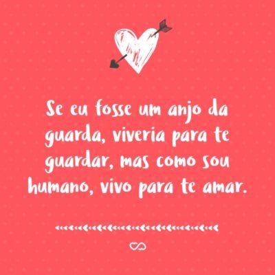 Frase de Amor - Se eu fosse um anjo da guarda, viveria para te guardar, mas como sou humano, vivo para te amar.
