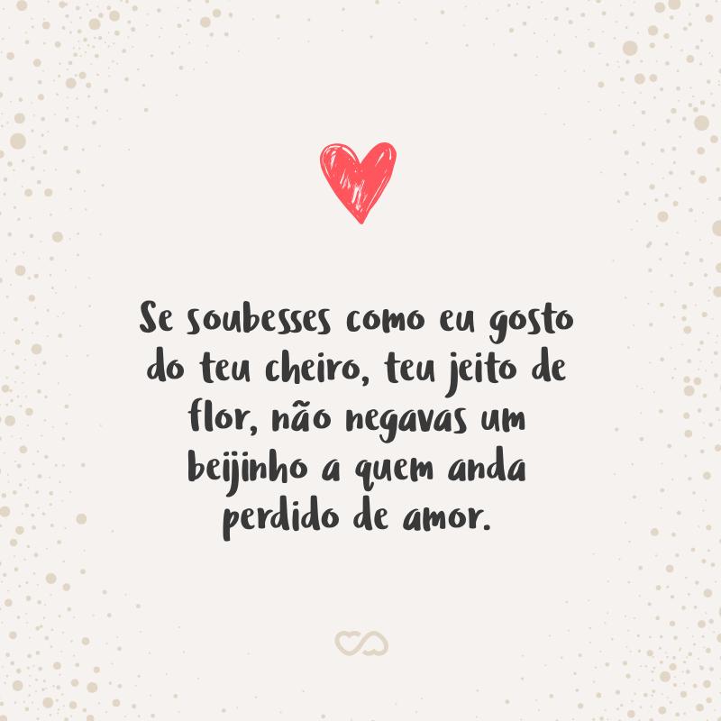 Frase de Amor - Se soubesses como eu gosto do teu cheiro, teu jeito de flor, não negavas um beijinho a quem anda perdido de amor.