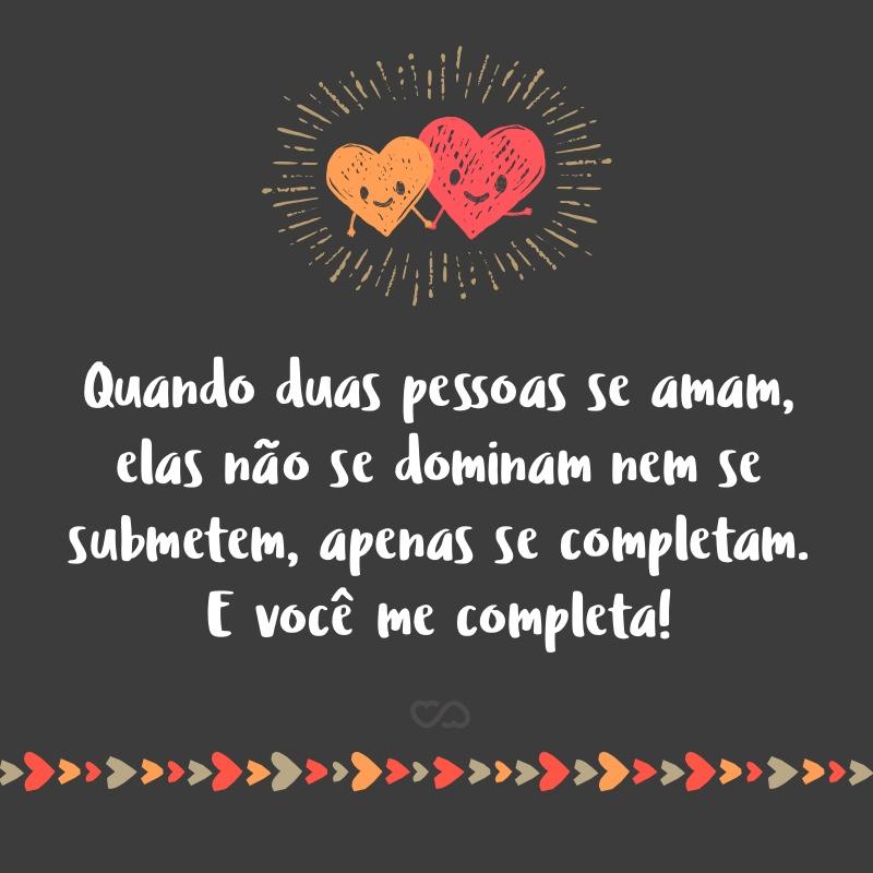 Frase de Amor - Quando duas pessoas se amam, elas não se dominam nem se submetem, apenas se completam. E você me completa!