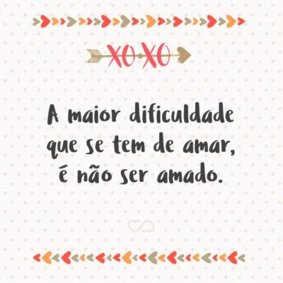 Frase de Amor - A maior dificuldade que se tem de amar, é não ser amado.