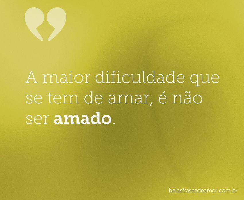 """Frases De Amor Não Correspondido Indiretas: """"A Maior Dificuldade Que Se Tem De Amar, é Não Ser"""