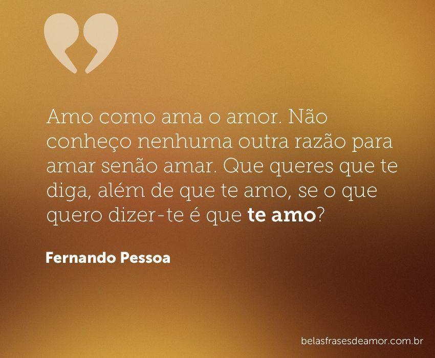 """""""Amo Como Ama O Amor. Não Conheço Nenhuma Outra Razão Para"""