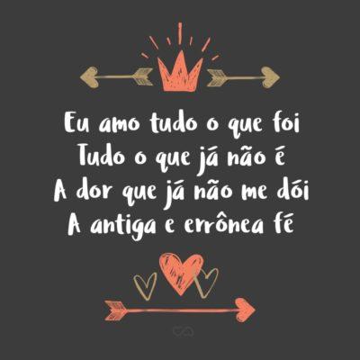 Frase de Amor - Eu amo tudo o que foi Tudo o que já não é A dor que já não me dói A antiga e errônea fé O ontem que a dor deixou O que deixou alegria Só porque foi, e voou E hoje é já outro dia.