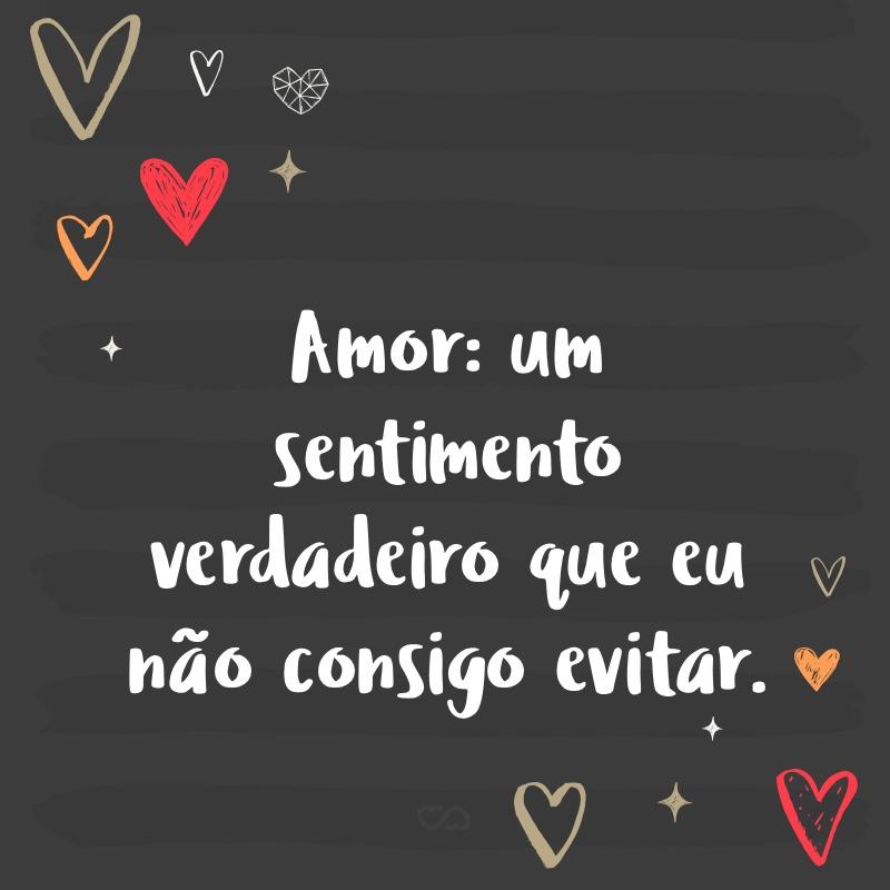 Frase de Amor - Amor: um sentimento verdadeiro que eu não consigo evitar.