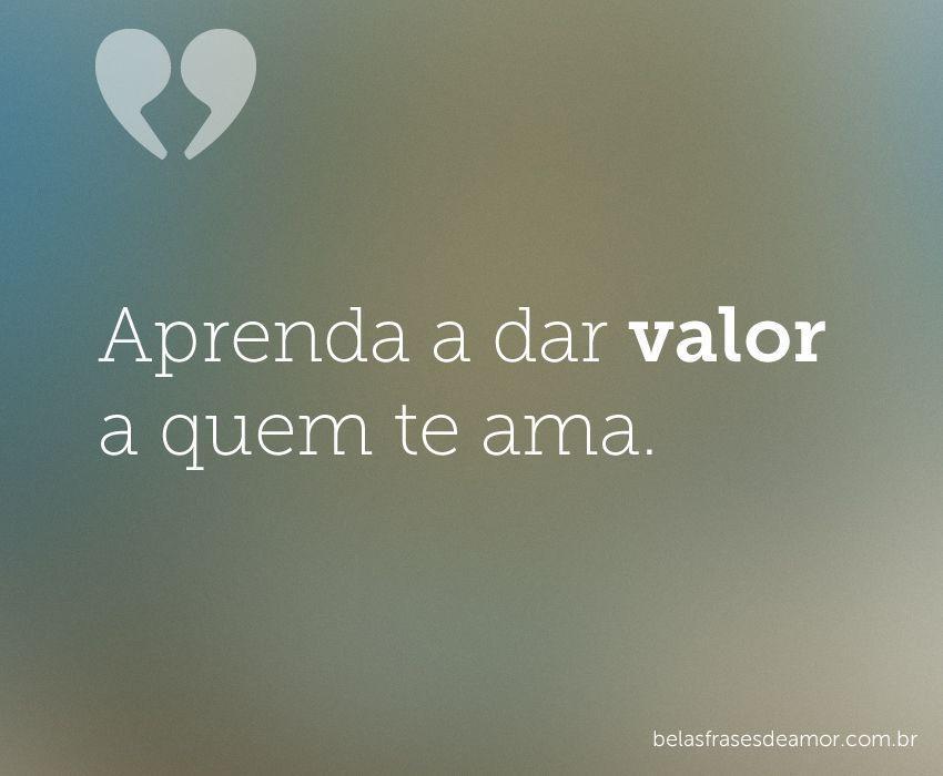 """""""Aprenda A Dar Valor A Quem Te"""