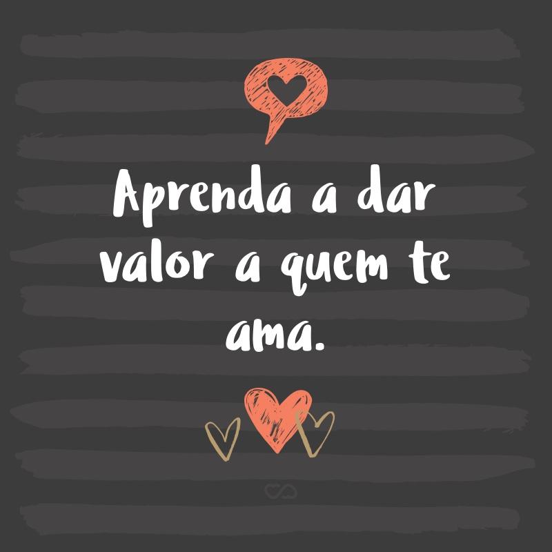 Frase de Amor - Aprenda a dar valor a quem te ama.