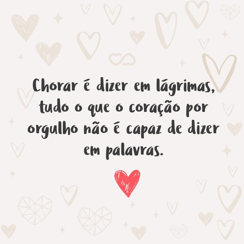 Frase de Amor - Chorar é dizer em lágrimas, tudo o que o coração por orgulho não é capaz de dizer em palavras.