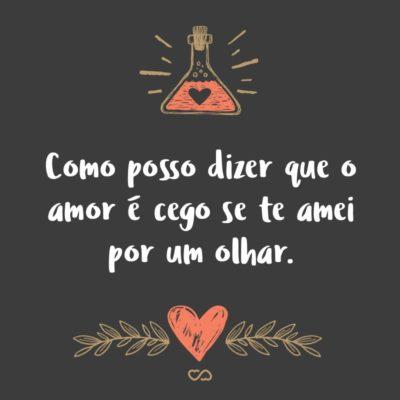 Frase de Amor - Como posso dizer que o amor é cego se te amei por um olhar.