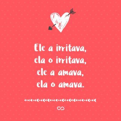 Frase de Amor - Ele a irritava, ela o irritava, ele a amava, ela o amava.