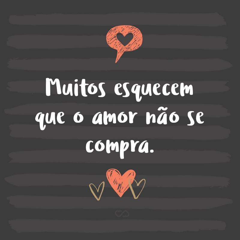 Frase de Amor - Muitos esquecem que o amor não se compra.