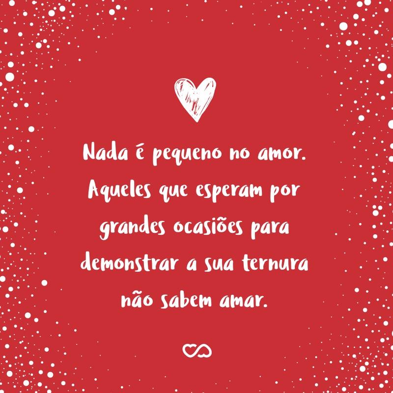 Frase de Amor - Nada é pequeno no amor. Aqueles que esperam por grandes ocasiões para demonstrar a sua ternura não sabem amar.